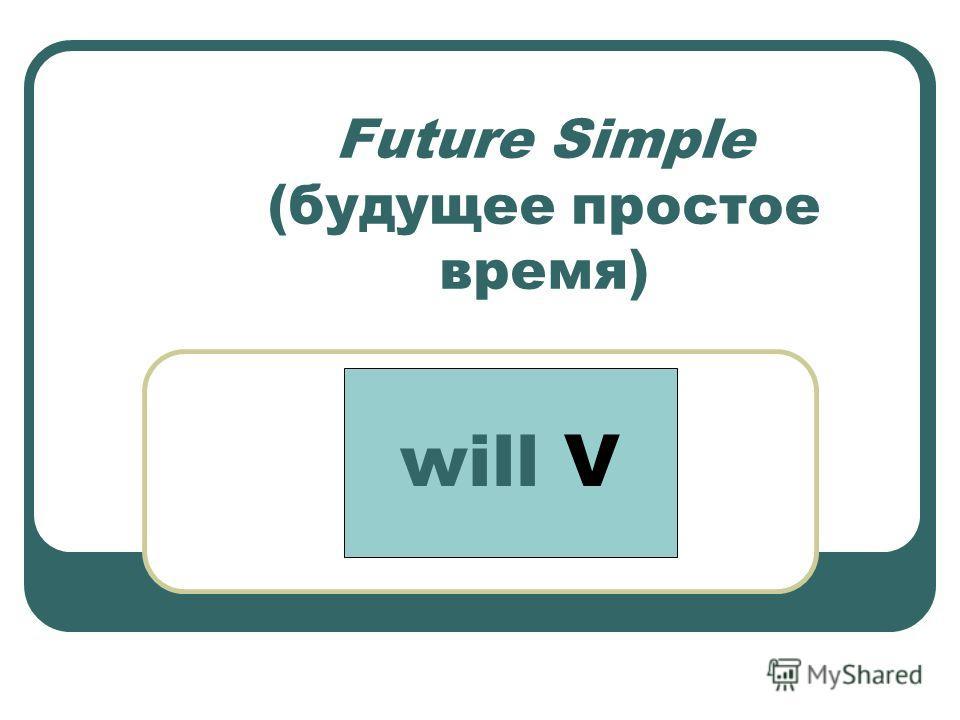 Future Simple (будущее простое время) will V
