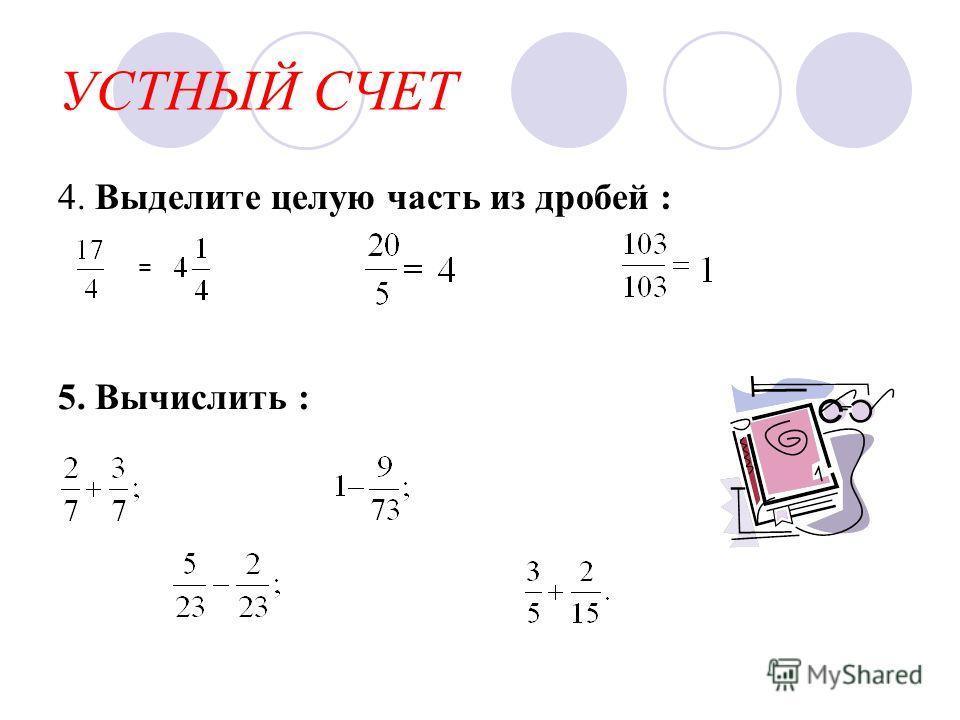 УСТНЫЙ СЧЕТ 4. Выделите целую часть из дробей : = 5. Вычислить :