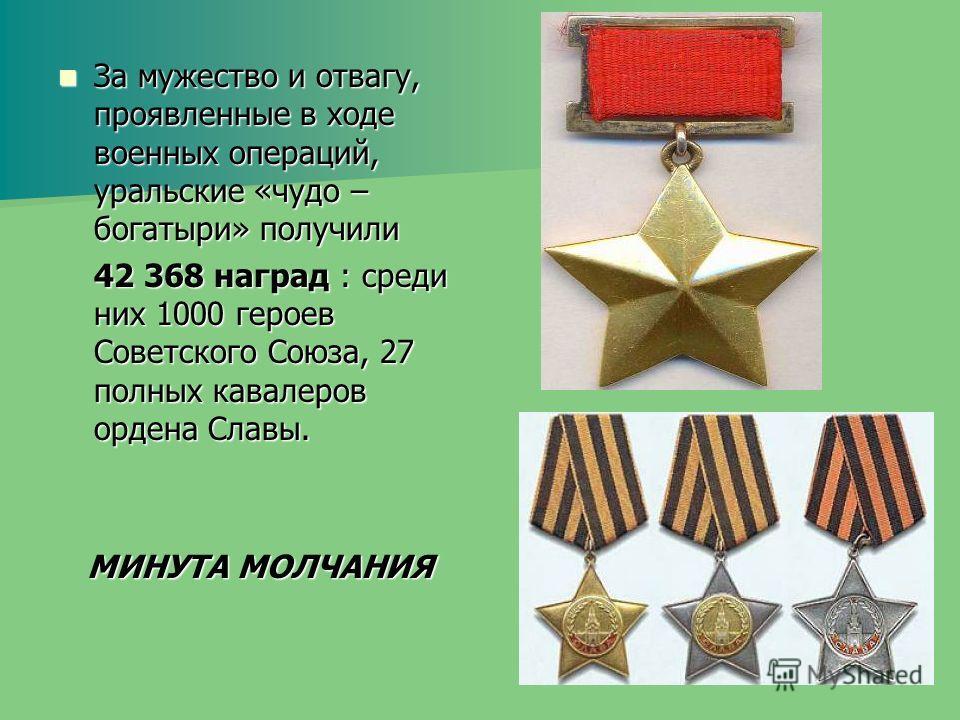 За мужество и отвагу, проявленные в ходе военных операций, уральские «чудо – богатыри» получили За мужество и отвагу, проявленные в ходе военных операций, уральские «чудо – богатыри» получили 42 368 наград : среди них 1000 героев Советского Союза, 27