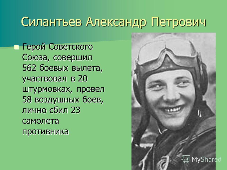 Силантьев Александр Петрович Герой Советского Союза, совершил 562 боевых вылета, участвовал в 20 штурмовках, провел 58 воздушных боев, лично сбил 23 самолета противника Герой Советского Союза, совершил 562 боевых вылета, участвовал в 20 штурмовках, п