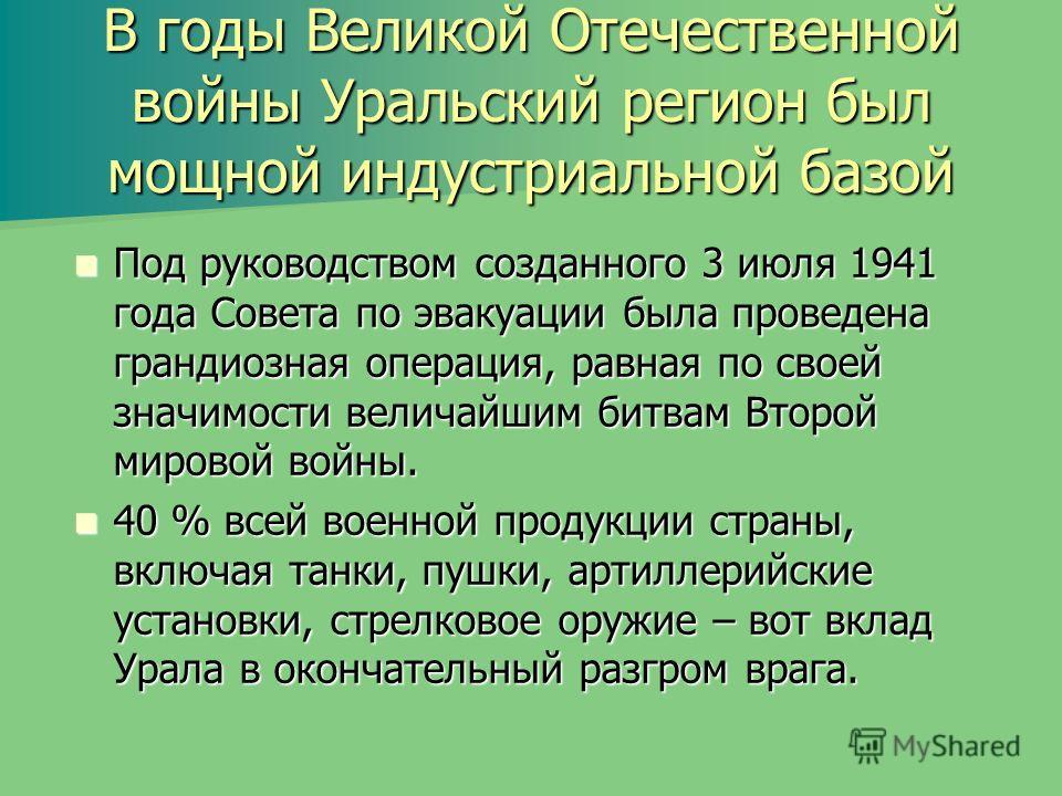 В годы Великой Отечественной войны Уральский регион был мощной индустриальной базой Под руководством созданного 3 июля 1941 года Совета по эвакуации была проведена грандиозная операция, равная по своей значимости величайшим битвам Второй мировой войн