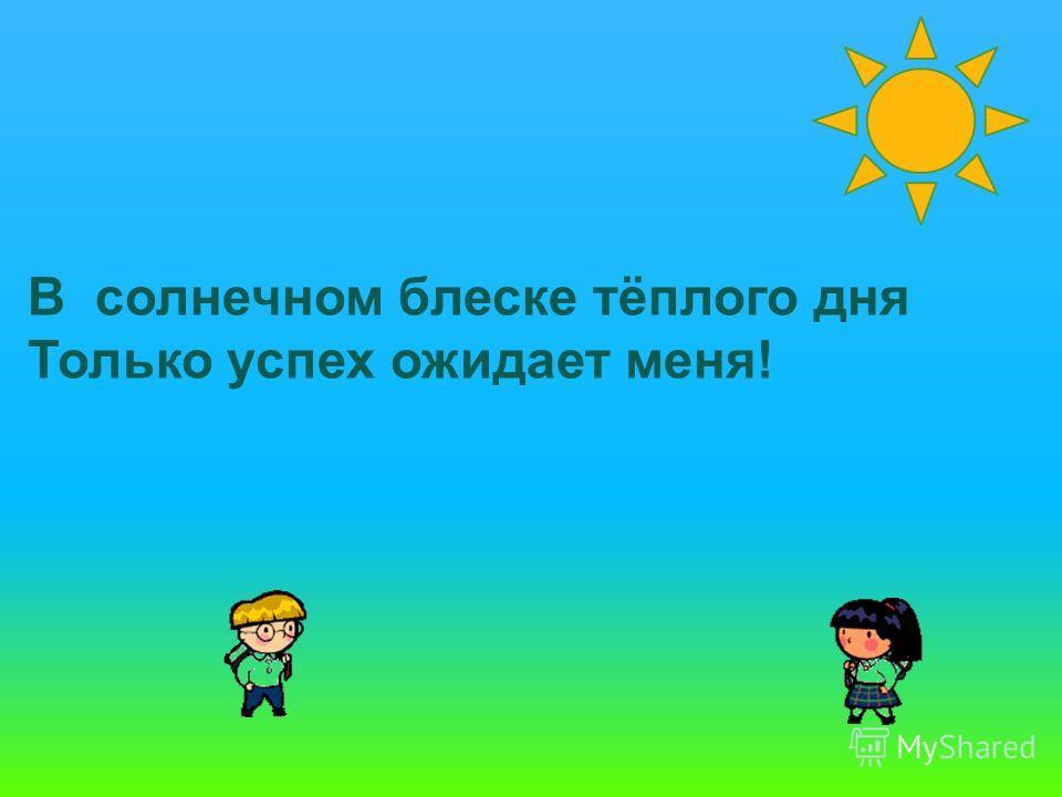 В солнечном блеске тёплого дня Только успех ожидает меня!