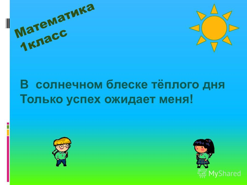 Математика 1класс В солнечном блеске тёплого дня Только успех ожидает меня!