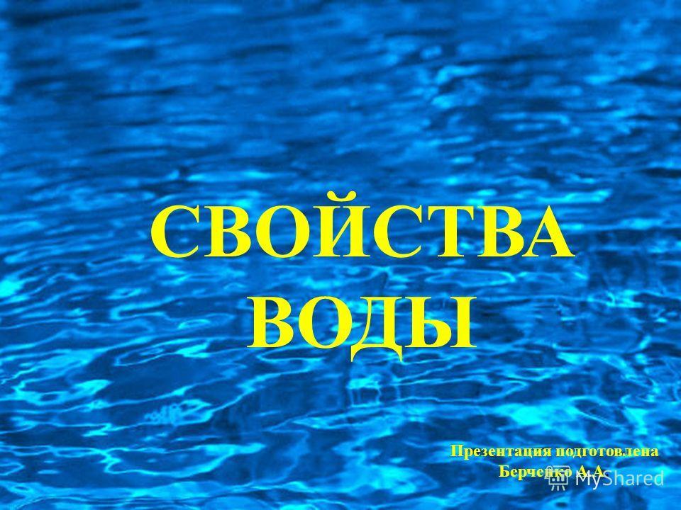 СВОЙСТВА ВОДЫ Презентация подготовлена Берченко А.А.