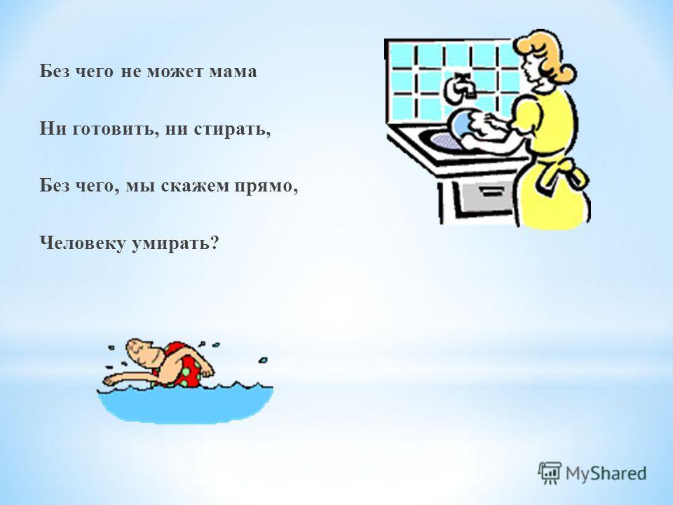 Без чего не может мама Ни готовить, ни стирать, Без чего, мы скажем прямо, Человеку умирать?