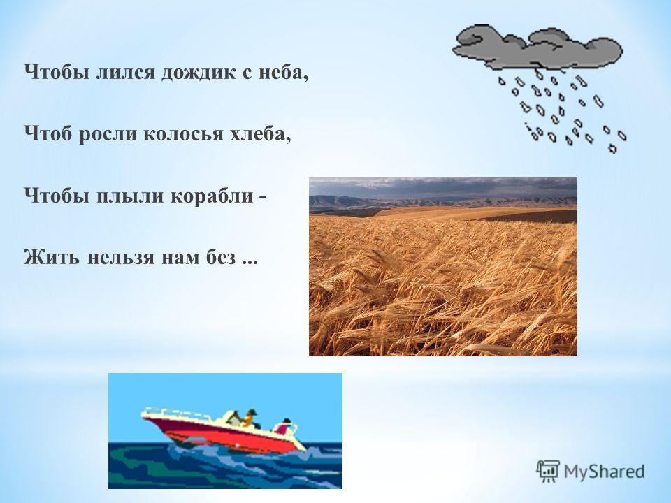 Чтобы лился дождик с неба, Чтоб росли колосья хлеба, Чтобы плыли корабли - Жить нельзя нам без...