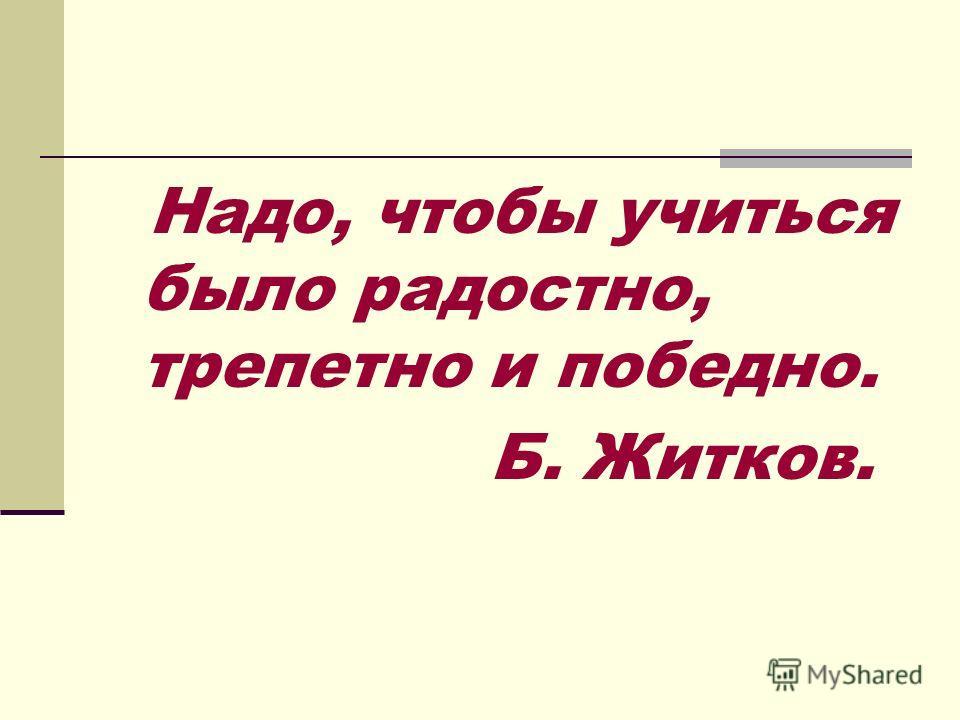 Надо, чтобы учиться было радостно, трепетно и победно. Б. Житков.