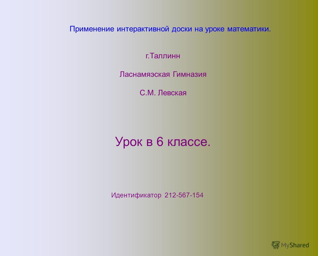 Применение интерактивной доски на уроке математики. г.Таллинн Ласнамяэская Гимназия C.М. Левская Урок в 6 классе. Идентификатор 212-567-154