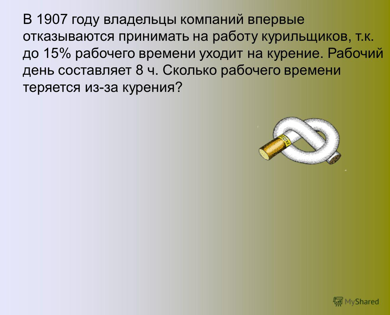 1,2 ч. В 1907 году владельцы компаний впервые отказываются принимать на работу курильщиков, т.к. до 15% рабочего времени уходит на курение. Рабочий день составляет 8 ч. Сколько рабочего времени теряется из-за курения?