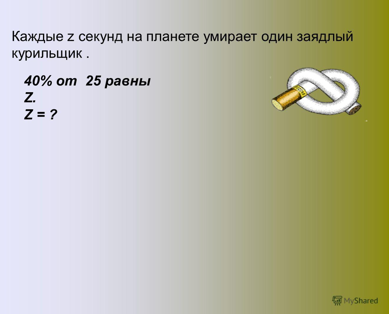 Каждые z секунд на планете умирает один заядлый курильщик. 40% от 25 равны Z. Z = ? 10