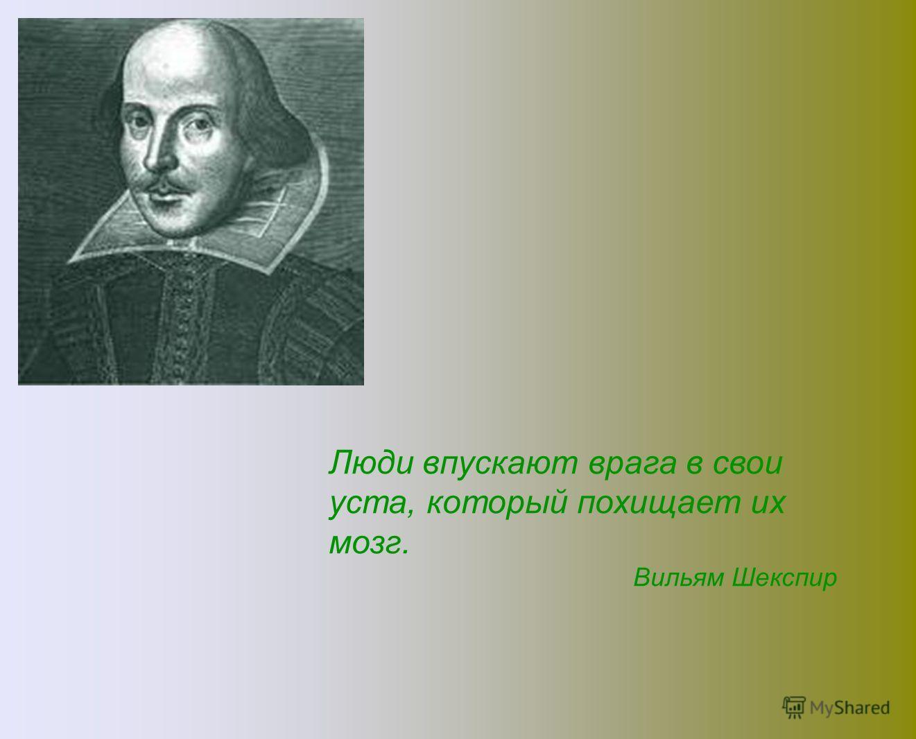 Люди впускают врага в свои уста, который похищает их мозг. Вильям Шекспир