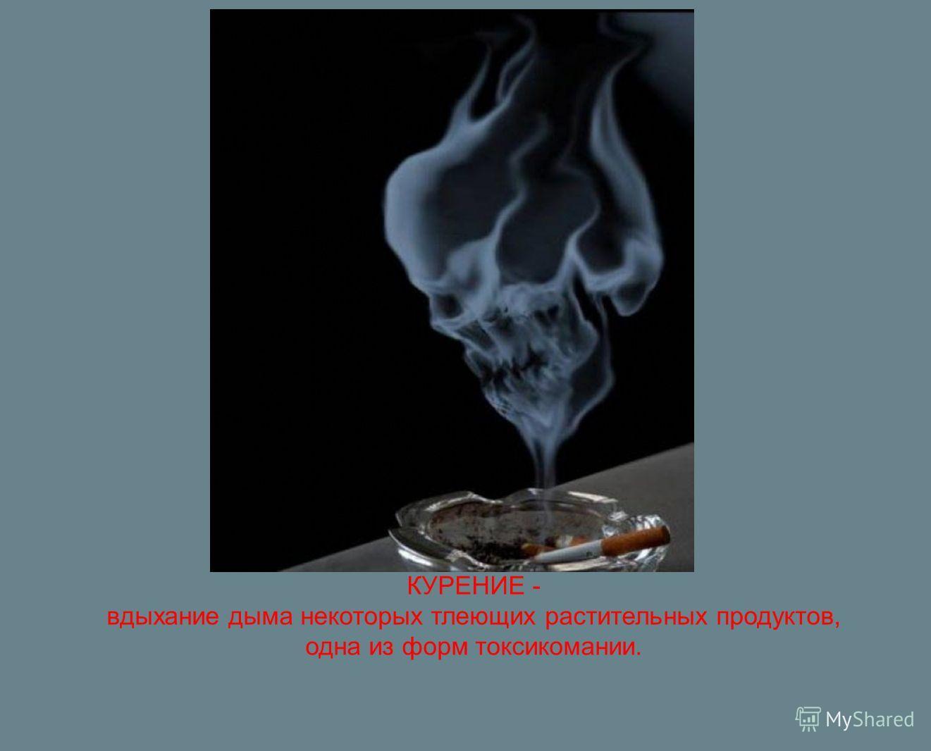 КУРЕНИЕ - вдыхание дыма некоторых тлеющих растительных продуктов, одна из форм токсикомании.