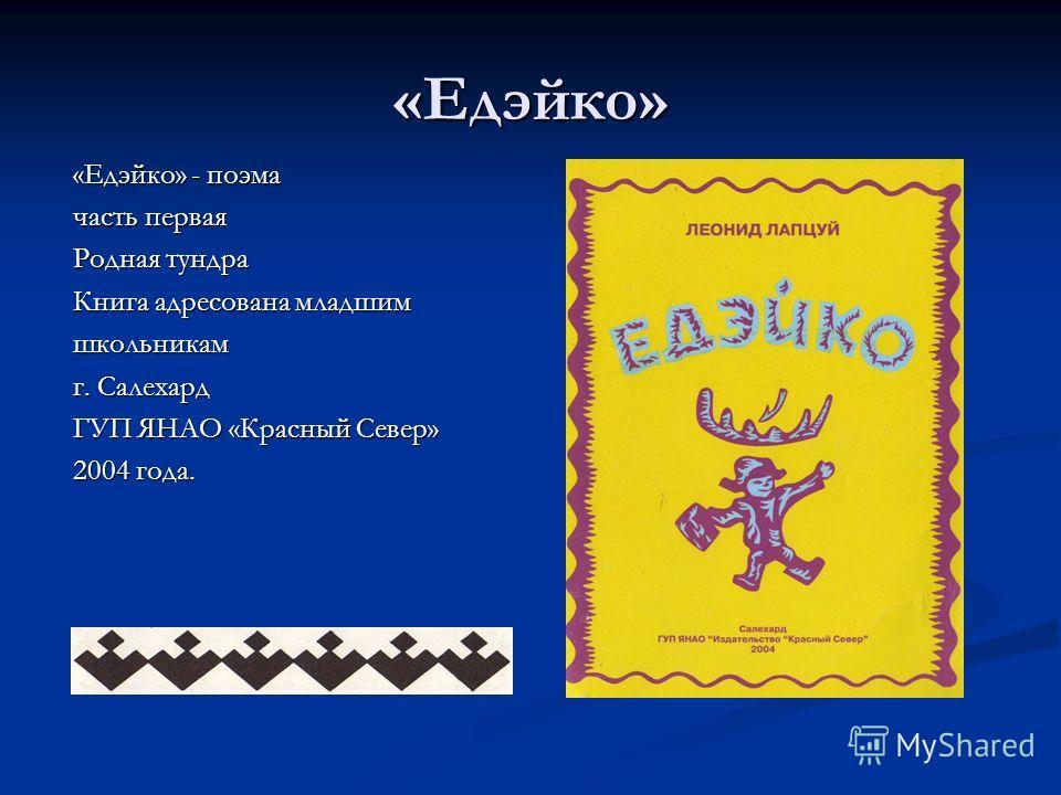 «Едэйко» «Едэйко» - поэма часть первая Родная тундра Книга адресована младшим школьникам г. Салехард ГУП ЯНАО «Красный Север» 2004 года.