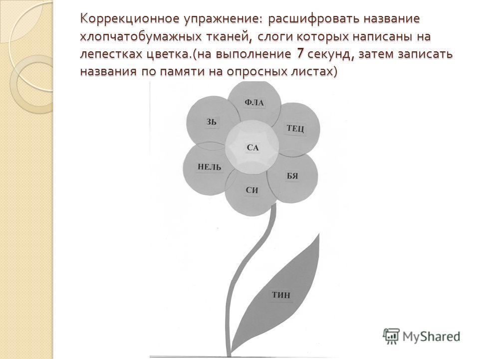 Коррекционное упражнение : расшифровать название хлопчатобумажных тканей, слоги которых написаны на лепестках цветка.( на выполнение 7 секунд, затем записать названия по памяти на опросных листах )