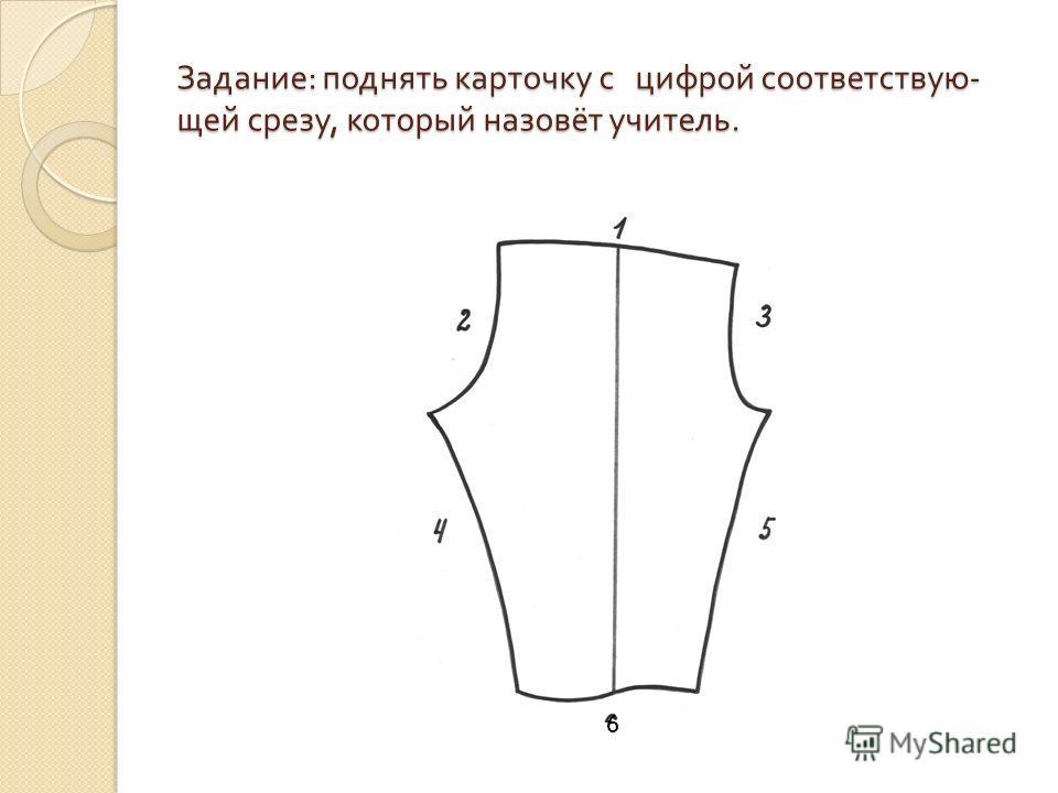 Задание : поднять карточку с цифрой соответствую - щей срезу, который назовёт учитель. 6