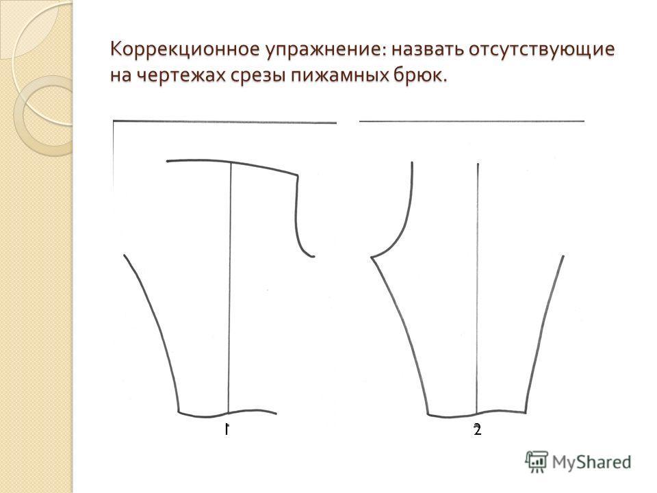 Коррекционное упражнение : назвать отсутствующие на чертежах срезы пижамных брюк. 1 2