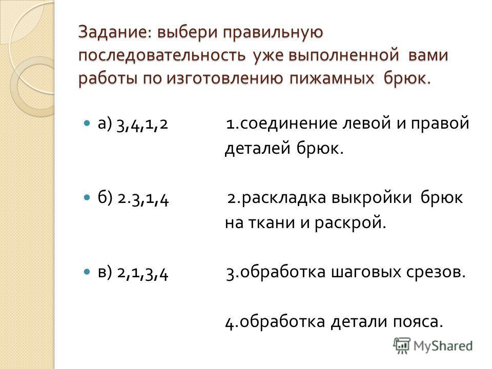 Задание : выбери правильную последовательность уже выполненной вами работы по изготовлению пижамных брюк. а ) 3,4,1,2 1. соединение левой и правой деталей брюк. б ) 2.3,1,4 2. раскладка выкройки брюк на ткани и раскрой. в ) 2,1,3,4 3. обработка шагов