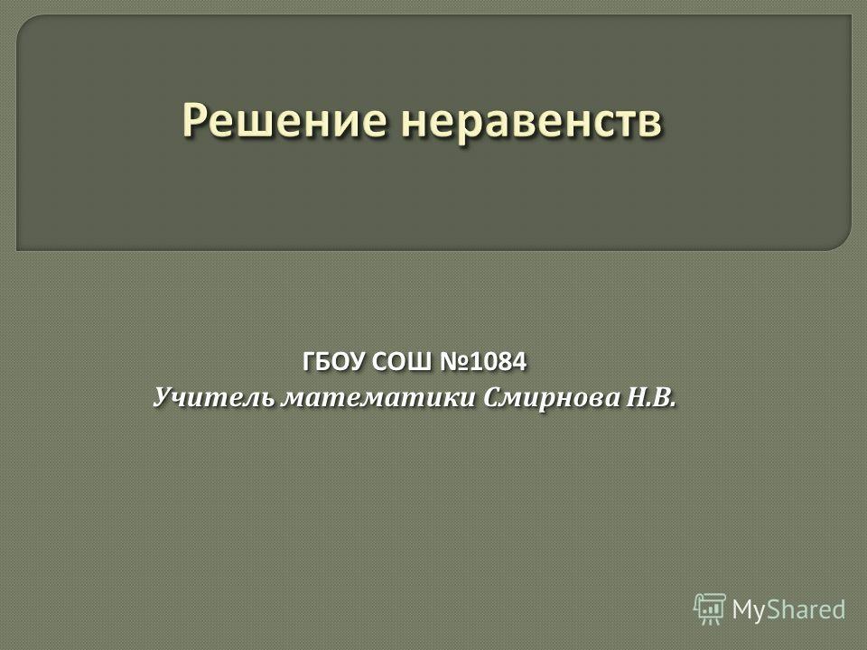 ГБОУ СОШ 1084 Учитель математики Смирнова Н.В. ГБОУ СОШ 1084 Учитель математики Смирнова Н.В.