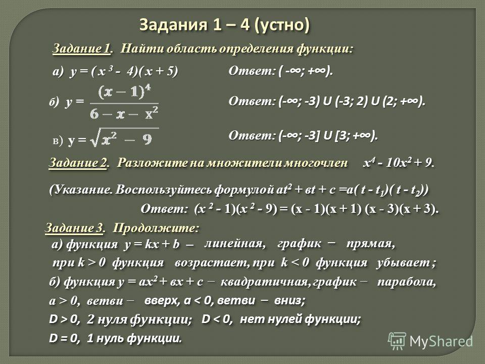 Задания 1 – 4 (устно) Задание 1. Найти область определения функции: а) у = ( х 3 - 4)( х + 5) Ответ: ( -; +). б ) у = Ответ: (-; -3) U (-3; 2) U (2; +). в ) у = Ответ: (-; -3] U [3; +). Задание 2. Разложите на множители многочлен х 4 - 10х 2 + 9 Зада