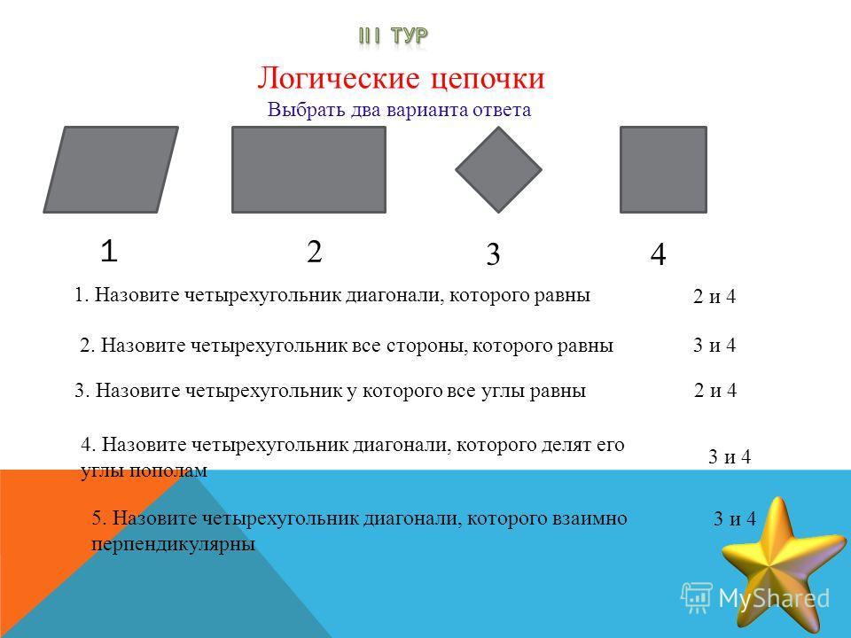 Выбрать два варианта ответа Логические цепочки 1. Назовите четырехугольник диагонали, которого равны 3. Назовите четырехугольник у которого все углы равны 1 2 3 4 2 и 4 2. Назовите четырехугольник все стороны, которого равны 2 и 4 3 и 4 4. Назовите ч