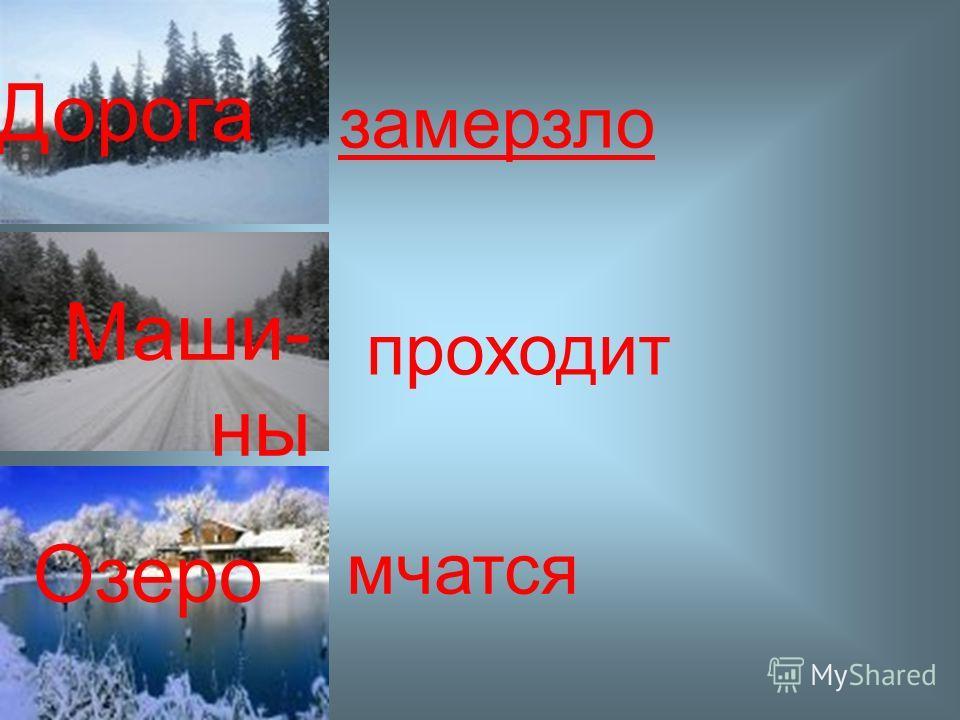Дорога Маши- ны Озеро замерзли/замерзло мчится/мчатся проходит/проходят