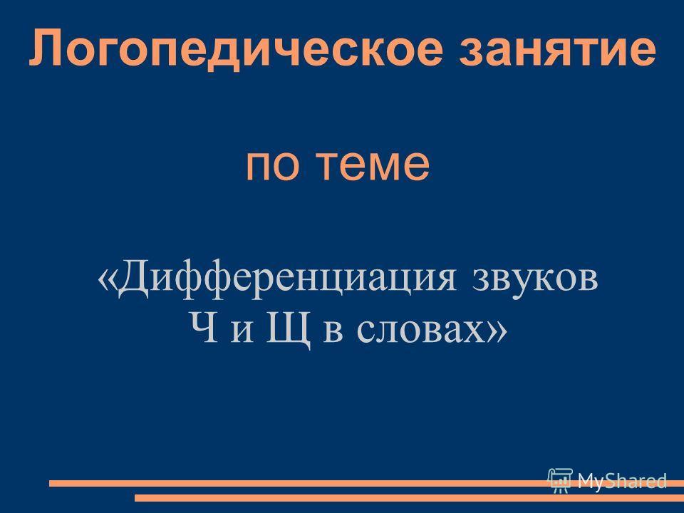 Логопедическое занятие по теме «Дифференциация звуков Ч и Щ в словах»