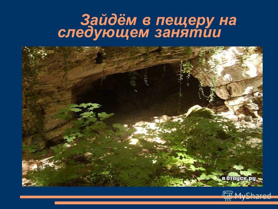 Зайдём в пещеру на следующем занятии
