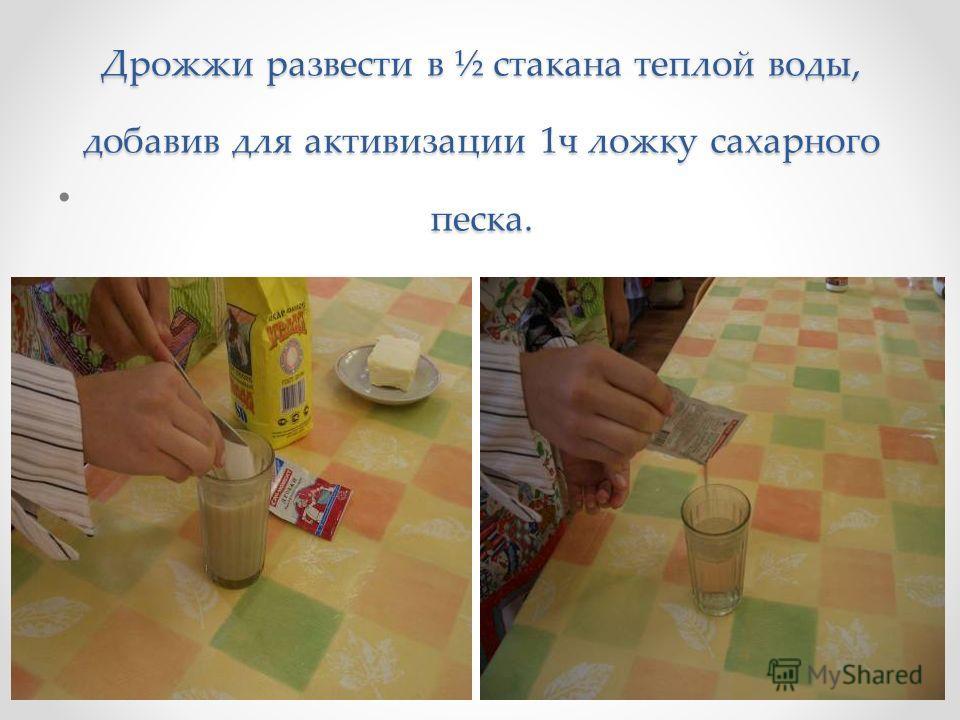 Дрожжи развести в ½ стакана теплой воды, добавив для активизации 1ч ложку сахарного песка.
