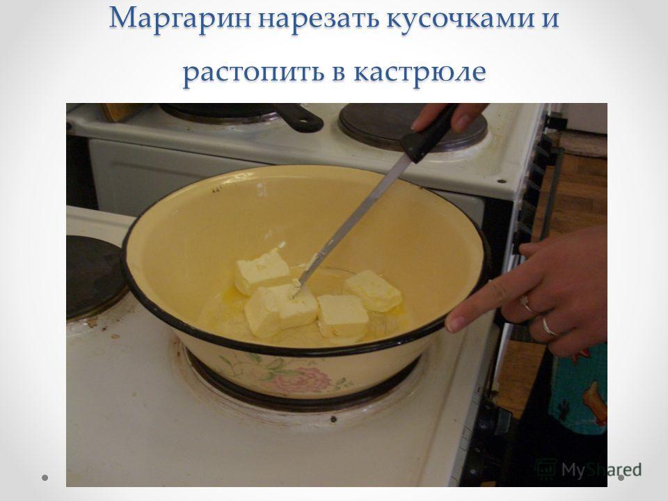 Маргарин нарезать кусочками и растопить в кастрюле