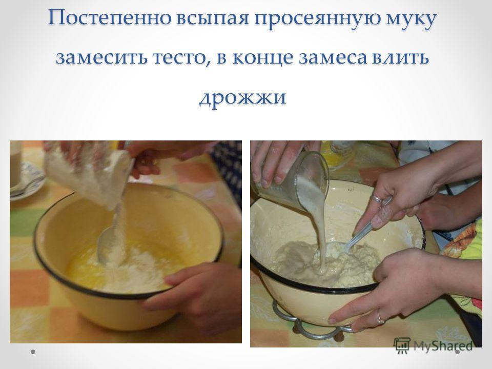 Постепенно всыпая просеянную муку замесить тесто, в конце замеса влить дрожжи