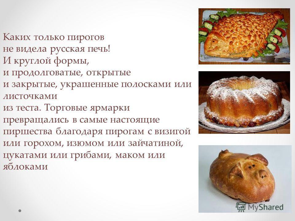 Каких только пирогов не видела русская печь! И круглой формы, и продолговатые, открытые и закрытые, украшенные полосками или листочками из теста. Торговые ярмарки превращались в самые настоящие пиршества благодаря пирогам с визигой или горохом, изюм