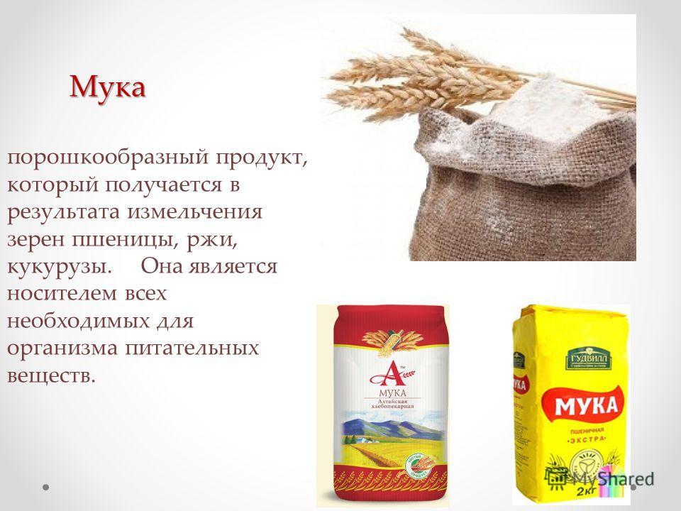 Мука порошкообразный продукт, который получается в результата измельчения зерен пшеницы, ржи, кукурузы. Она является носителем всех необходимых для организма питательных веществ.