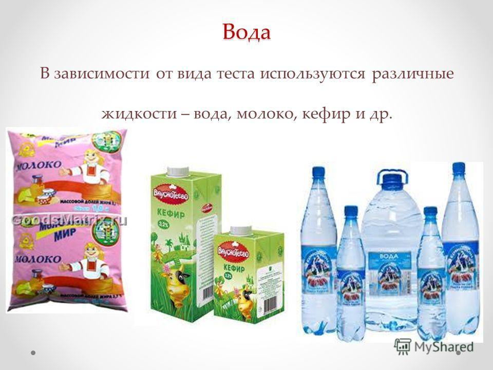 Вода Вода В зависимости от вида теста используются различные жидкости – вода, молоко, кефир и др.