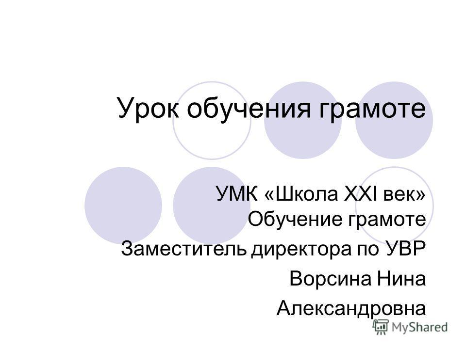 Урок обучения грамоте УМК «Школа XXI век» Обучение грамоте Заместитель директора по УВР Ворсина Нина Александровна
