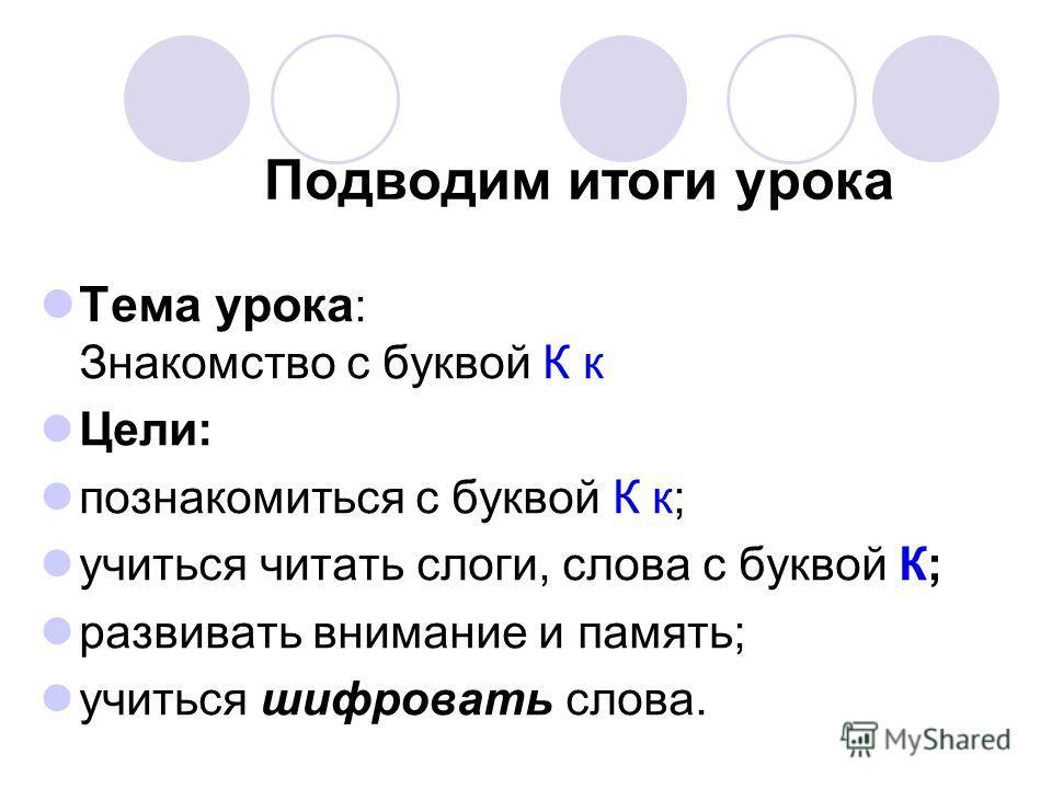 Подводим итоги урока Тема урока : Знакомство с буквой К к Цели: познакомиться с буквой К к; учиться читать слоги, слова с буквой К; развивать внимание и память; учиться шифровать слова.
