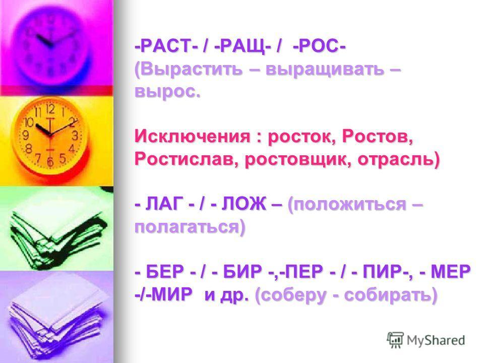 -РАСТ- / -РАЩ- / -РОС- (Вырастить – выращивать – вырос. Исключения : росток, Ростов, Ростислав, ростовщик, отрасль) - ЛАГ - / - ЛОЖ – (положиться – полагаться) - БЕР - / - БИР -,-ПЕР - / - ПИР-, - МЕР -/-МИР и др. (соберу - собирать)