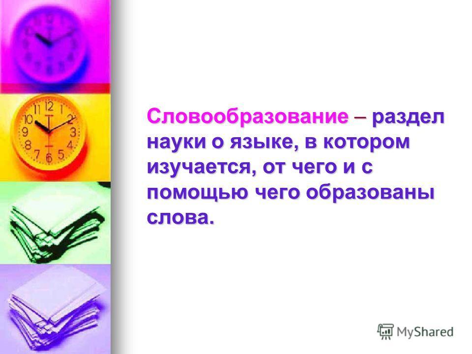 Словообразование – раздел науки о языке, в котором изучается, от чего и с помощью чего образованы слова.