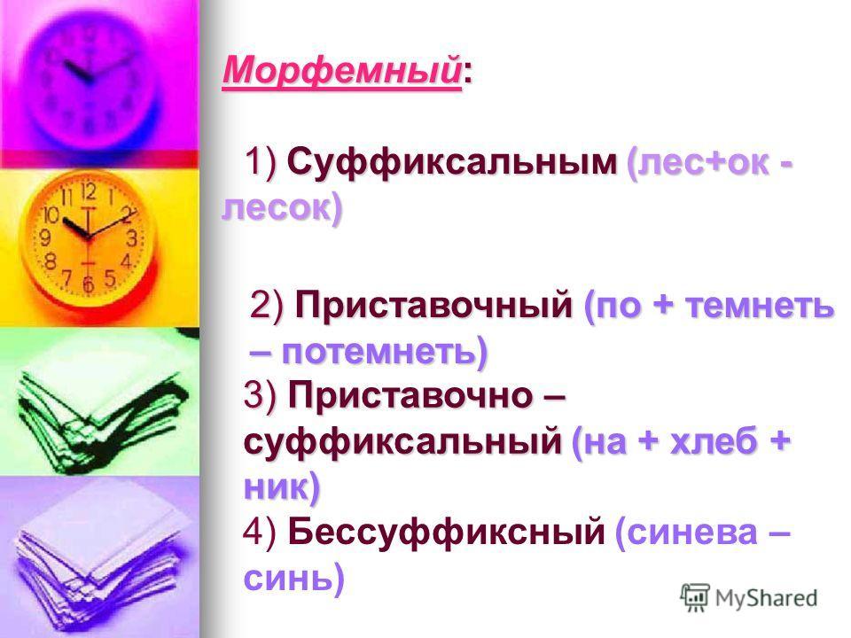 Морфемный: 1) Суффиксальным (лес+ок - лесок) 2) Приставочный (по + темнеть – потемнеть) 3) Приставочно – суффиксальный (на + хлеб + ник) 4) Бессуффиксный (синева – синь)