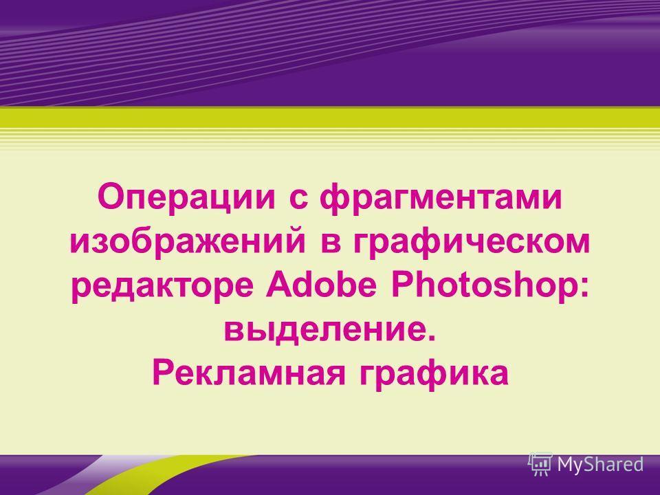 Операции с фрагментами изображений в графическом редакторе Adobe Photoshop: выделение. Рекламная графика