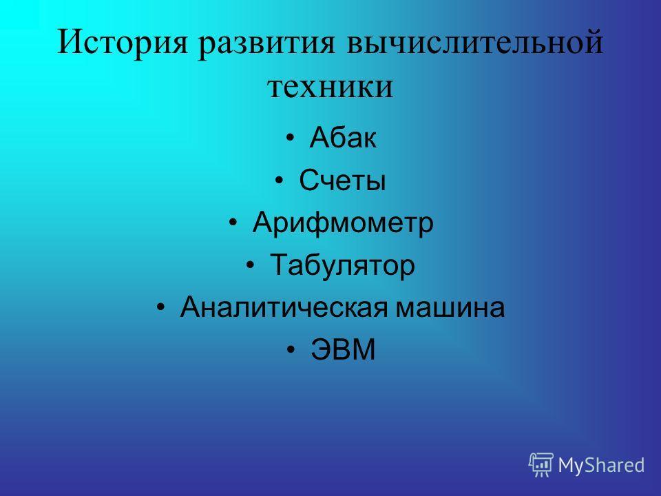 История развития вычислительной техники Абак Счеты Арифмометр Табулятор Аналитическая машина ЭВМ
