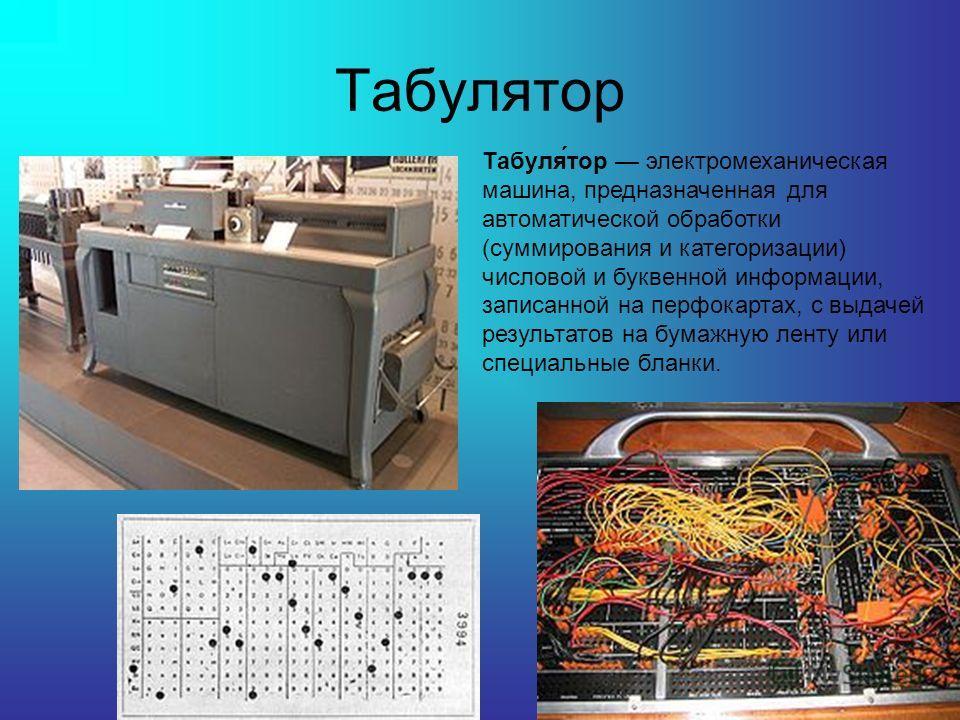 Табулятор Табуля́тор электромеханическая машина, предназначенная для автоматической обработки (суммирования и категоризации) числовой и буквенной информации, записанной на перфокартах, с выдачей результатов на бумажную ленту или специальные бланки.