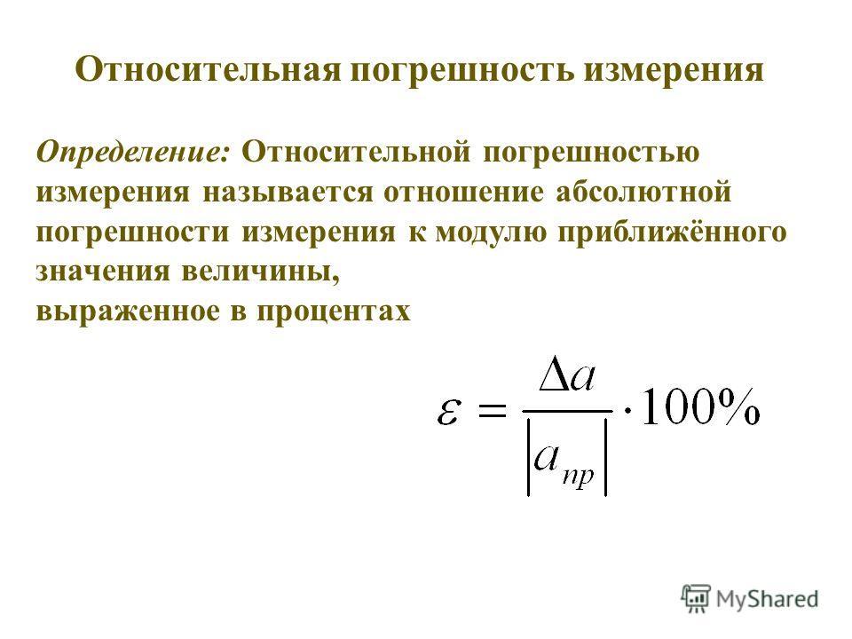 Относительная погрешность измерения Определение: Относительной погрешностью измерения называется отношение абсолютной погрешности измерения к модулю приближённого значения величины, выраженное в процентах