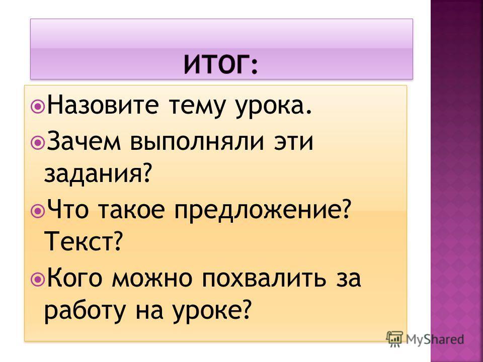 Назовите тему урока. Зачем выполняли эти задания? Что такое предложение? Текст? Кого можно похвалить за работу на уроке? Назовите тему урока. Зачем выполняли эти задания? Что такое предложение? Текст? Кого можно похвалить за работу на уроке?