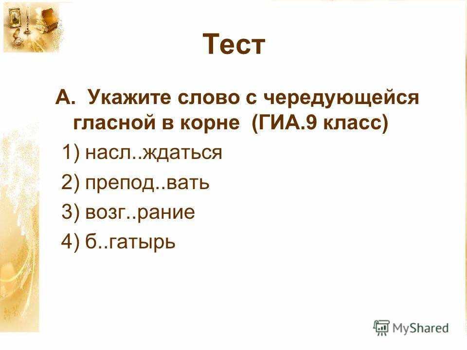 Тест А. Укажите слово с чередующейся гласной в корне (ГИА.9 класс) 1) насл..ждаться 2) препод..вать 3) возг..рание 4) б..гатырь