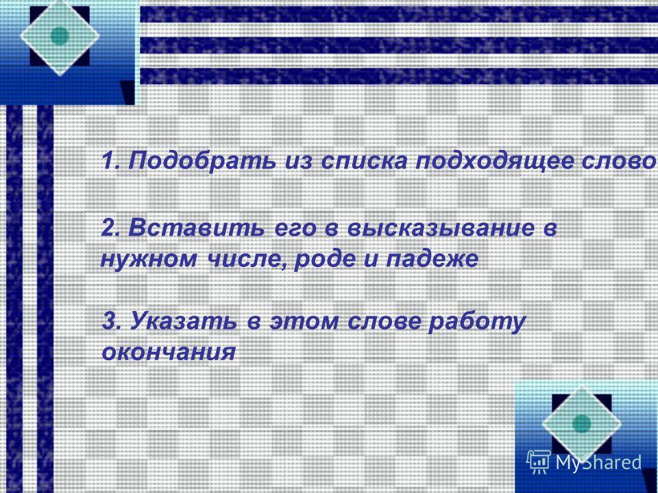 1. Подобрать из списка подходящее слово 2. Вставить его в высказывание в нужном числе, роде и падеже 3. Указать в этом слове работу окончания