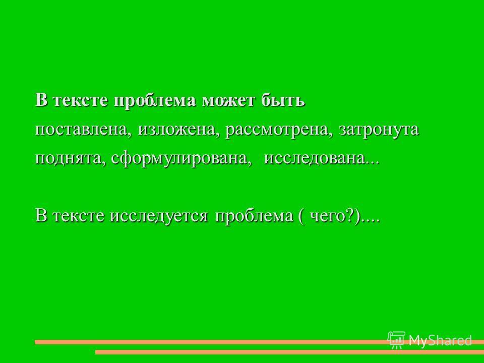 В тексте проблема может быть поставлена, изложена, рассмотрена, затронута поднята, сформулирована, исследована... В тексте исследуется проблема ( чего?)....