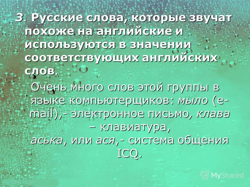 3. Русские слова, которые звучат похоже на английские и используются в значении соответствующих английских слов. Очень много слов этой группы в языке компьютерщиков: мыло (e- mail),- электронное письмо, клава – клавиатура, аська, или ася,- система об