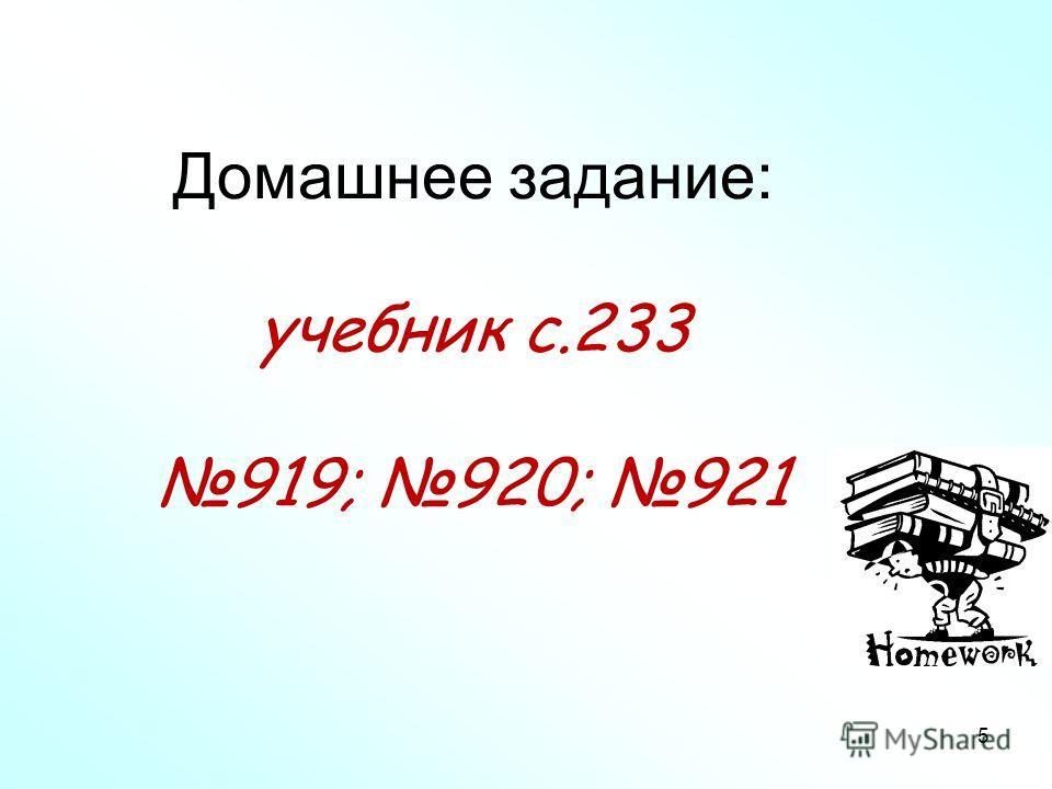 Домашнее задание: учебник с.233 919; 920; 921 5