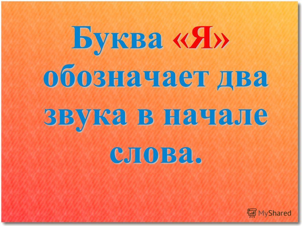 Буква «Я» обозначает два звука в начале слова.
