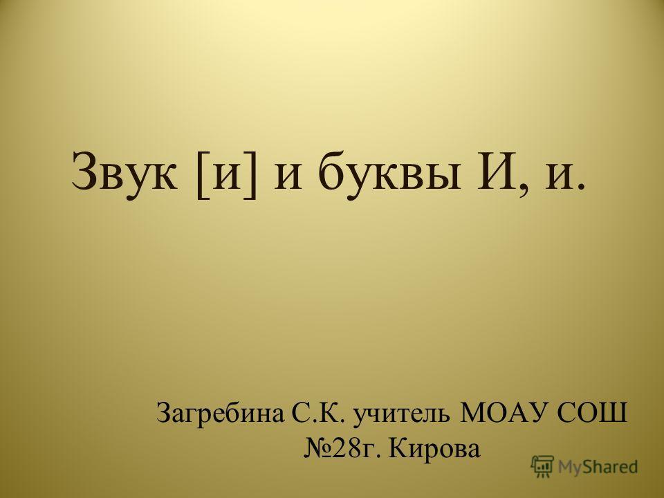 Звук [и] и буквы И, и. Загребина С.К. учитель МОАУ СОШ 28г. Кирова